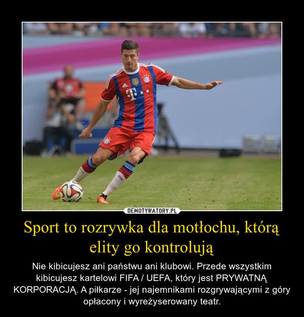 Sport to rozrywka dla motłochu, którą elity go kontrolują – Nie kibicujesz ani państwu ani klubowi. Przede wszystkim kibicujesz kartelowi FIFA / UEFA, który jest PRYWATNĄ KORPORACJĄ. A piłkarze - jej najemnikami rozgrywającymi z góry opłacony i wyreżyserowany teatr.