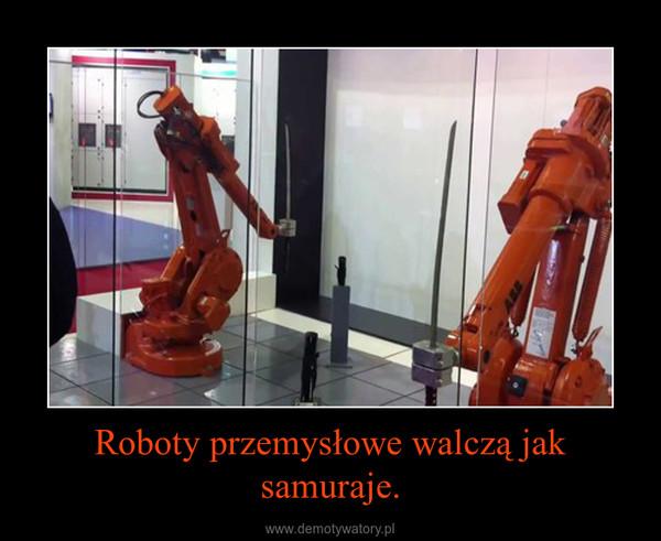 Roboty przemysłowe walczą jak samuraje. –