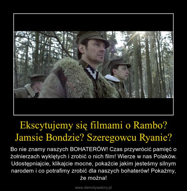Ekscytujemy się filmami o Rambo? Jamsie Bondzie? Szeregowcu Ryanie? – Bo nie znamy naszych BOHATERÓW! Czas przywrócić pamięć o żołnierzach wyklętych i zrobić o nich film! Wierze w nas Polaków. Udostępniajcie, klikajcie mocne, pokażcie jakim jesteśmy silnym narodem i co potrafimy zrobić dla naszych bohaterów! Pokażmy, że można!
