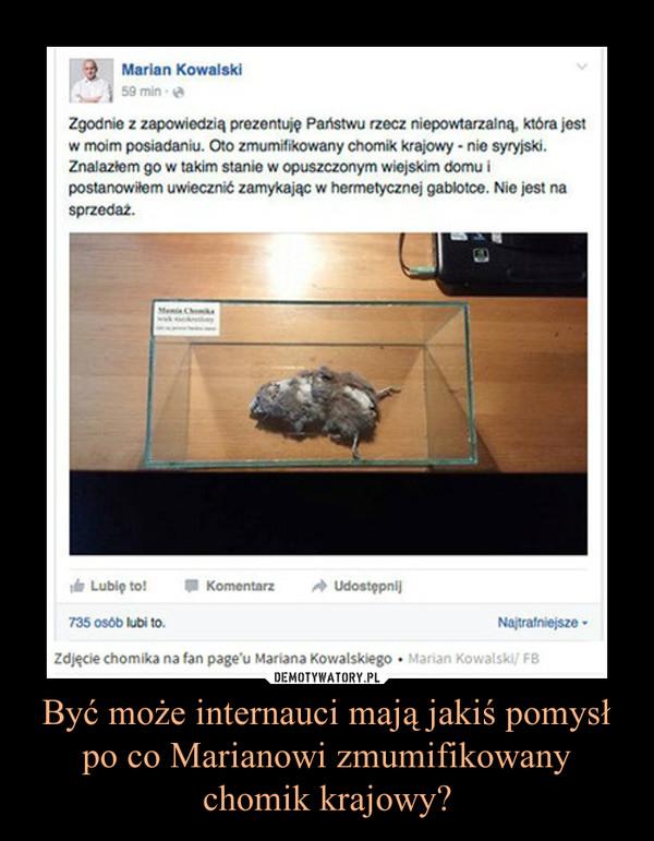 Być może internauci mają jakiś pomysłpo co Marianowi zmumifikowany chomik krajowy? –
