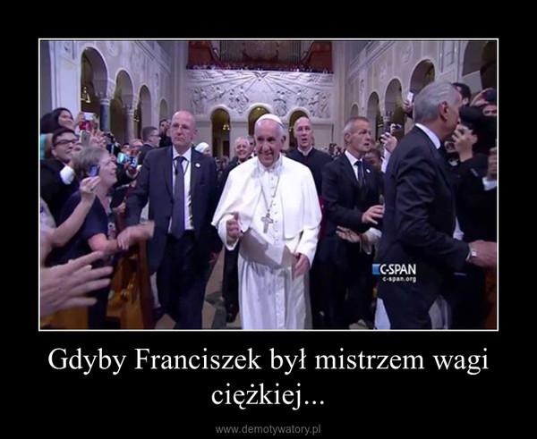 Gdyby Franciszek był mistrzem wagi ciężkiej... –