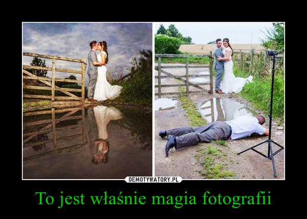 To jest właśnie magia fotografii –