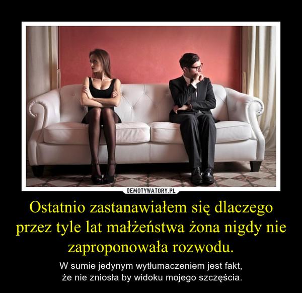 Ostatnio zastanawiałem się dlaczego przez tyle lat małżeństwa żona nigdy nie zaproponowała rozwodu. – W sumie jedynym wytłumaczeniem jest fakt, że nie zniosła by widoku mojego szczęścia.