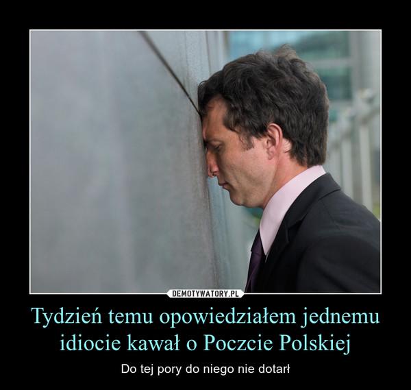 Tydzień temu opowiedziałem jednemu idiocie kawał o Poczcie Polskiej – Do tej pory do niego nie dotarł