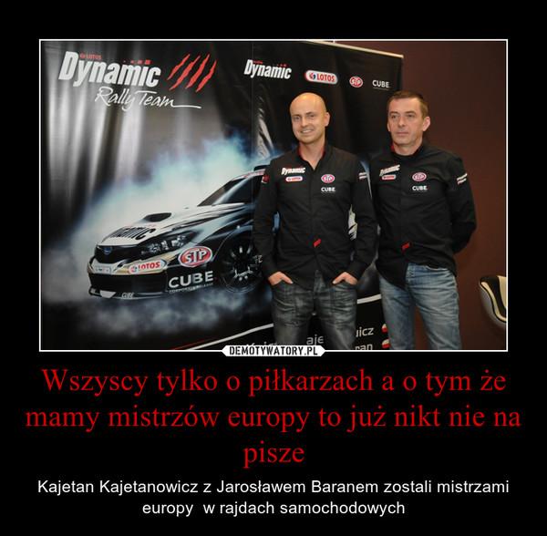 Wszyscy tylko o piłkarzach a o tym że mamy mistrzów europy to już nikt nie na pisze – Kajetan Kajetanowicz z Jarosławem Baranem zostali mistrzami europy  w rajdach samochodowych