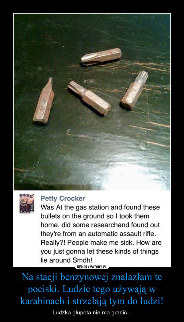 Na stacji benzynowej znalazłam te pociski. Ludzie tego używają w karabinach i strzelają tym do ludzi! – Ludzka głupota nie ma granic...