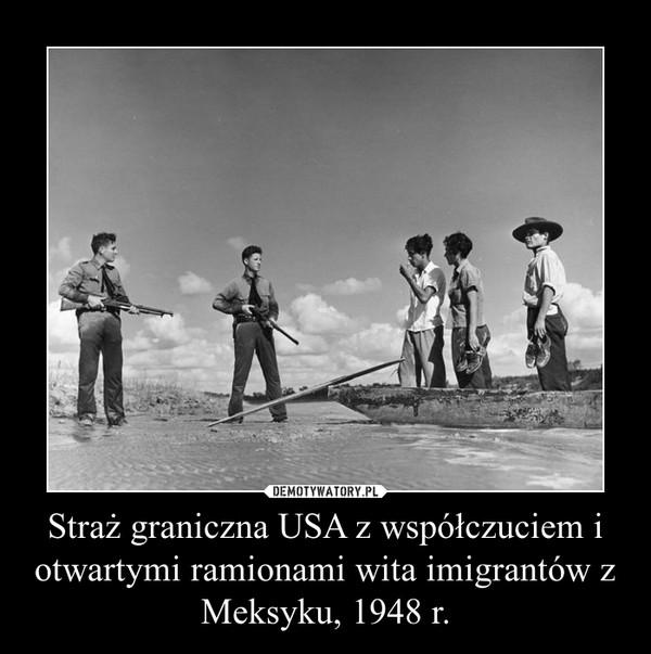 Straż graniczna USA z współczuciem i otwartymi ramionami wita imigrantów z Meksyku, 1948 r. –