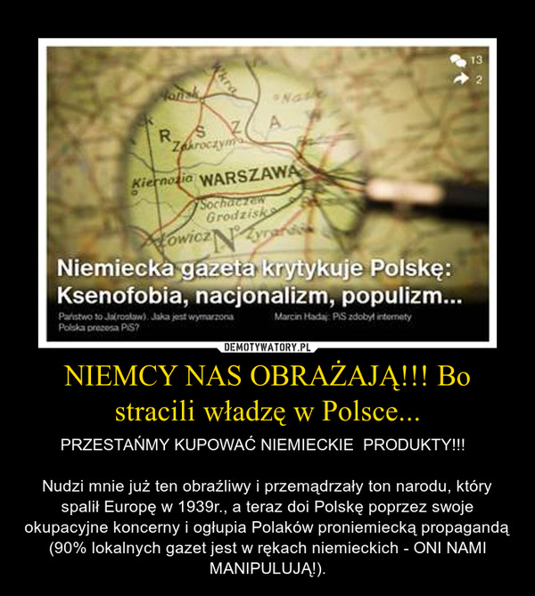 NIEMCY NAS OBRAŻAJĄ!!! Bo stracili władzę w Polsce... – PRZESTAŃMY KUPOWAĆ NIEMIECKIE  PRODUKTY!!!  Nudzi mnie już ten obraźliwy i przemądrzały ton narodu, który spalił Europę w 1939r., a teraz doi Polskę poprzez swoje okupacyjne koncerny i ogłupia Polaków proniemiecką propagandą (90% lokalnych gazet jest w rękach niemieckich - ONI NAMI MANIPULUJĄ!).