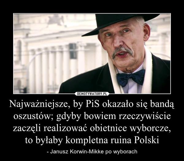 Najważniejsze, by PiS okazało się bandą oszustów; gdyby bowiem rzeczywiście zaczęli realizować obietnice wyborcze, to byłaby kompletna ruina Polski – - Janusz Korwin-Mikke po wyborach