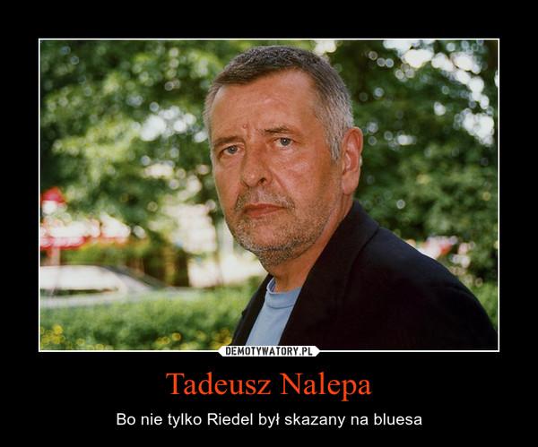 Tadeusz Nalepa – Bo nie tylko Riedel był skazany na bluesa
