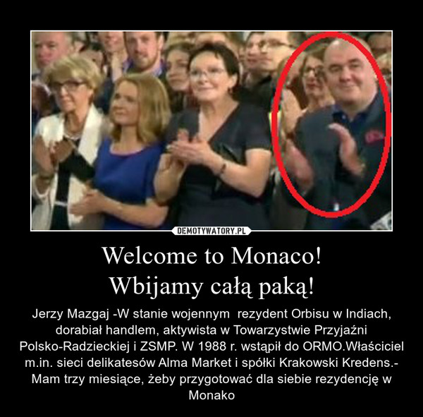 Welcome to Monaco!Wbijamy całą paką! – Jerzy Mazgaj -W stanie wojennym  rezydent Orbisu w Indiach, dorabiał handlem, aktywista w Towarzystwie Przyjaźni Polsko-Radzieckiej i ZSMP. W 1988 r. wstąpił do ORMO.Właściciel m.in. sieci delikatesów Alma Market i spółki Krakowski Kredens.- Mam trzy miesiące, żeby przygotować dla siebie rezydencję w Monako
