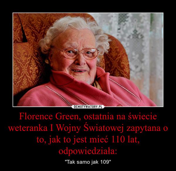 """Florence Green, ostatnia na świecie weteranka I Wojny Światowej zapytana o to, jak to jest mieć 110 lat, odpowiedziała: – """"Tak samo jak 109"""""""