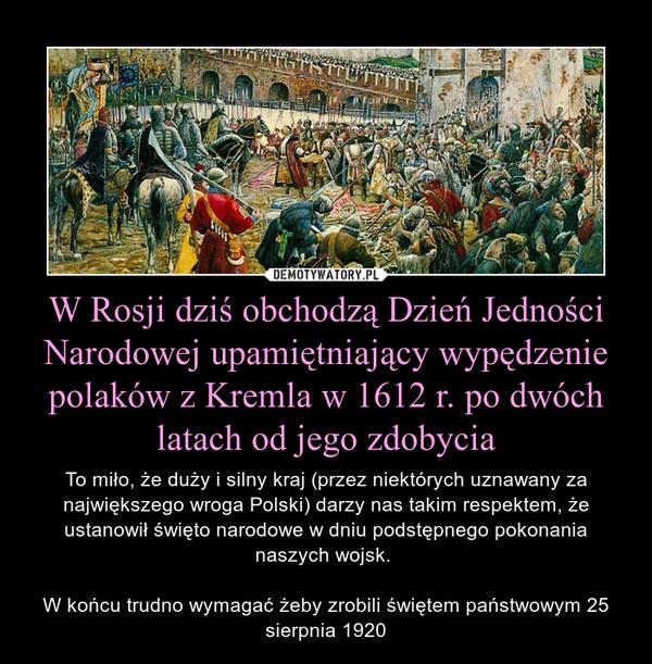 W Rosji dziś obchodzą Dzień Jedności Narodowej upamiętniający wypędzenie polaków z Kremla w 1612 r. po dwóch latach od jego zdobycia – To miło, że duży i silny kraj (przez niektórych uznawany za największego wroga Polski) darzy nas takim respektem, że ustanowił święto narodowe w dniu podstępnego pokonania naszych wojsk. W końcu trudno wymagać żeby zrobili świętem państwowym 25 sierpnia 1920