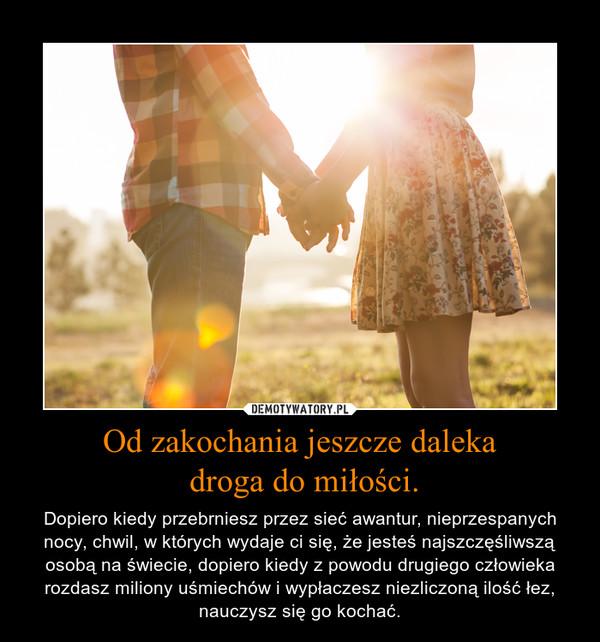 Od zakochania jeszcze daleka droga do miłości. – Dopiero kiedy przebrniesz przez sieć awantur, nieprzespanych nocy, chwil, w których wydaje ci się, że jesteś najszczęśliwszą osobą na świecie, dopiero kiedy z powodu drugiego człowieka rozdasz miliony uśmiechów i wypłaczesz niezliczoną ilość łez, nauczysz się go kochać.