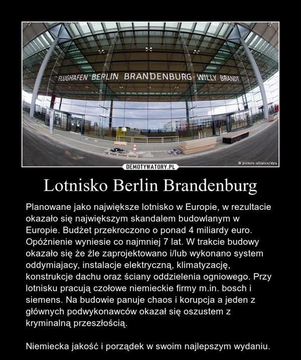 Lotnisko Berlin Brandenburg – Planowane jako największe lotnisko w Europie, w rezultacie okazało się największym skandalem budowlanym w Europie. Budżet przekroczono o ponad 4 miliardy euro. Opóźnienie wyniesie co najmniej 7 lat. W trakcie budowy okazało się że źle zaprojektowano i/lub wykonano system oddymiajacy, instalacje elektryczną, klimatyzację, konstrukcje dachu oraz ściany oddzielenia ogniowego. Przy lotnisku pracują czołowe niemieckie firmy m.in. bosch i siemens. Na budowie panuje chaos i korupcja a jeden z głównych podwykonawców okazał się oszustem z kryminalną przeszłością.Niemiecka jakość i porządek w swoim najlepszym wydaniu.