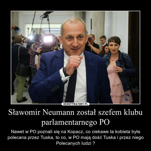 Sławomir Neumann został szefem klubu parlamentarnego PO – Nawet w PO poznali się na Kopacz, co ciekawe ta kobieta była polecana przez Tuska, to co, w PO mają dość Tuska i przez niego Polecanych ludzi ?