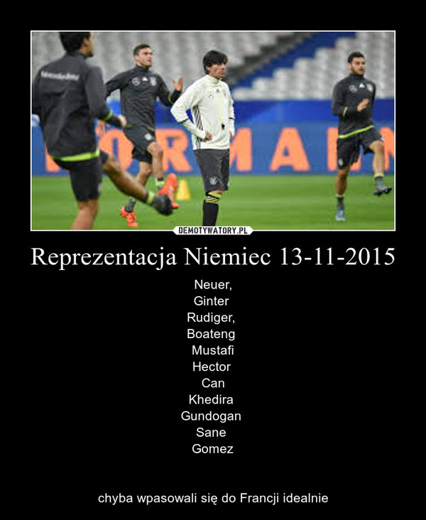 Reprezentacja Niemiec 13-11-2015 – Neuer,Ginter Rudiger, Boateng MustafiHector CanKhedira Gundogan Sane Gomezchyba wpasowali się do Francji idealnie