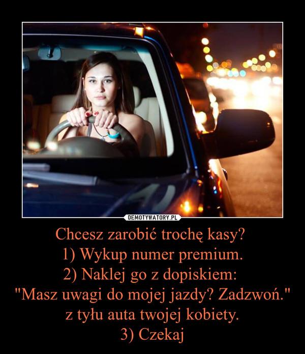 """Chcesz zarobić trochę kasy? 1) Wykup numer premium.2) Naklej go z dopiskiem: """"Masz uwagi do mojej jazdy? Zadzwoń."""" z tyłu auta twojej kobiety. 3) Czekaj –"""