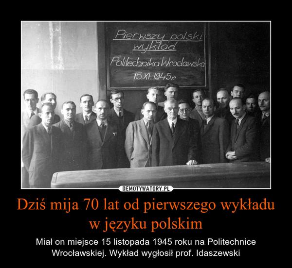 Dziś mija 70 lat od pierwszego wykładu w języku polskim – Miał on miejsce 15 listopada 1945 roku na Politechnice Wrocławskiej. Wykład wygłosił prof. Idaszewski