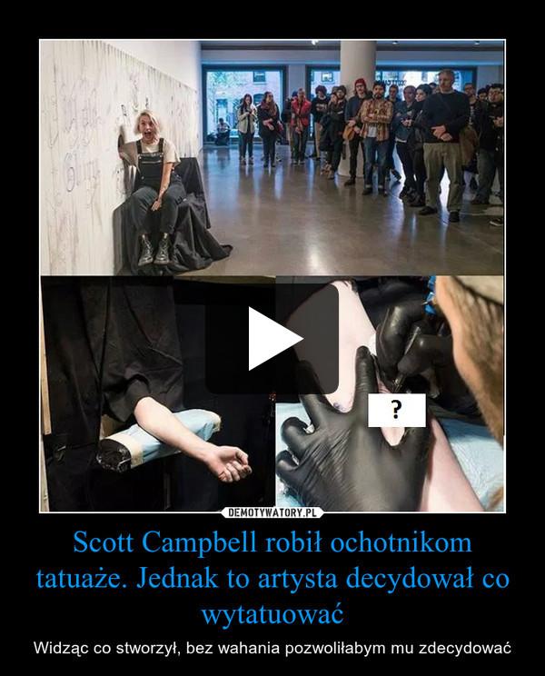 Scott Campbell robił ochotnikom tatuaże. Jednak to artysta decydował co wytatuować – Widząc co stworzył, bez wahania pozwoliłabym mu zdecydować