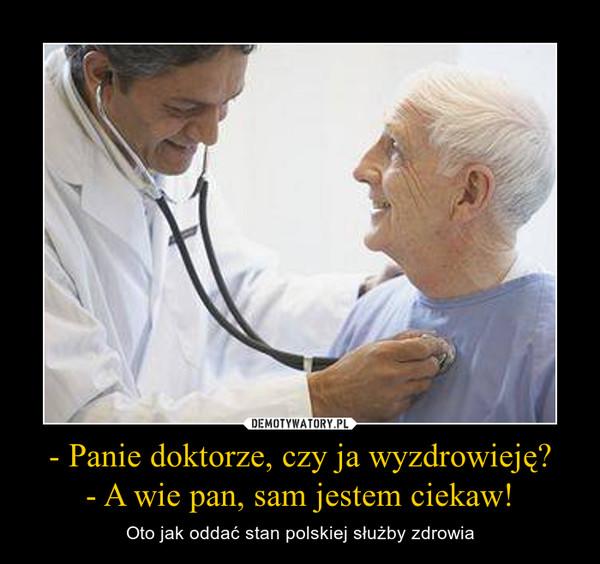 - Panie doktorze, czy ja wyzdrowieję?- A wie pan, sam jestem ciekaw! – Oto jak oddać stan polskiej służby zdrowia