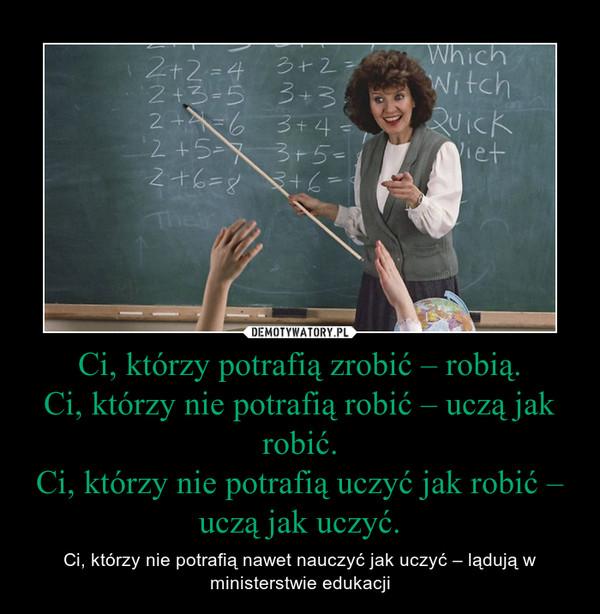 Ci, którzy potrafią zrobić – robią.Ci, którzy nie potrafią robić – uczą jak robić.Ci, którzy nie potrafią uczyć jak robić – uczą jak uczyć. – Ci, którzy nie potrafią nawet nauczyć jak uczyć – lądują w ministerstwie edukacji