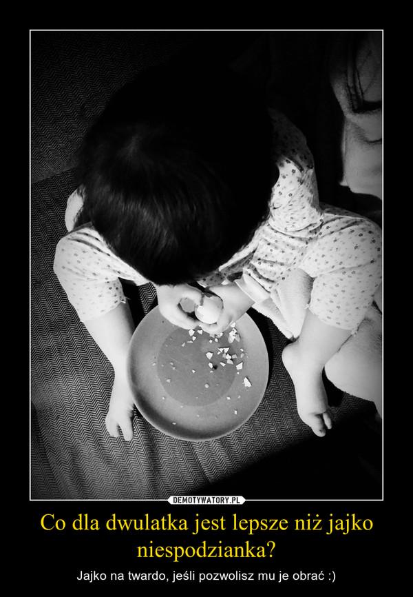 Co dla dwulatka jest lepsze niż jajko niespodzianka? – Jajko na twardo, jeśli pozwolisz mu je obrać :)