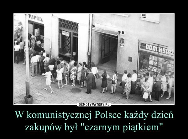 """W komunistycznej Polsce każdy dzień zakupów był """"czarnym piątkiem"""" –"""