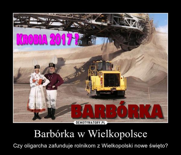 Barbórka w Wielkopolsce – Czy oligarcha zafunduje rolnikom z Wielkopolski nowe święto?