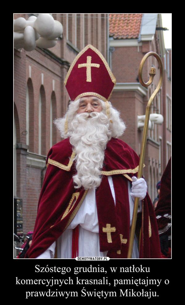 Szóstego grudnia, w natłoku komercyjnych krasnali, pamiętajmy o prawdziwym Świętym Mikołaju. –