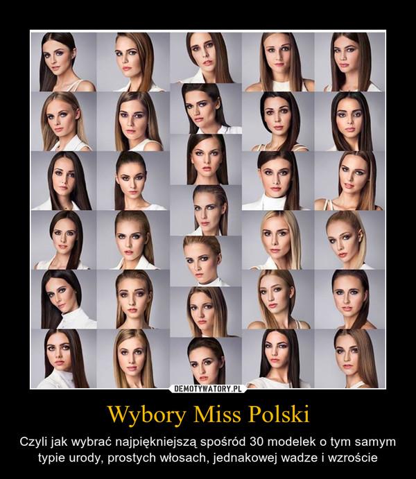 Wybory Miss Polski – Czyli jak wybrać najpiękniejszą spośród 30 modelek o tym samym typie urody, prostych włosach, jednakowej wadze i wzroście