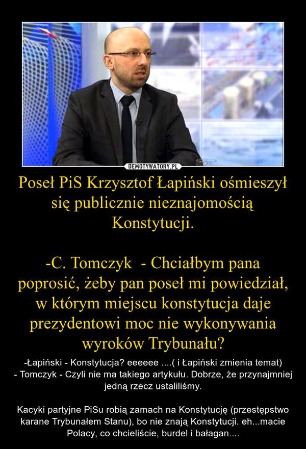 Poseł PiS Krzysztof Łapiński ośmieszył się publicznie nieznajomością Konstytucji.-C. Tomczyk  - Chciałbym pana poprosić, żeby pan poseł mi powiedział, w którym miejscu konstytucja daje prezydentowi moc nie wykonywania wyroków Trybunału? – -Łapiński - Konstytucja? eeeeee ....( i Łapiński zmienia temat)- Tomczyk - Czyli nie ma takiego artykułu. Dobrze, że przynajmniej jedną rzecz ustaliliśmy.Kacyki partyjne PiSu robią zamach na Konstytucję (przestępstwo karane Trybunałem Stanu), bo nie znają Konstytucji. eh...macie Polacy, co chcieliście, burdel i bałagan....
