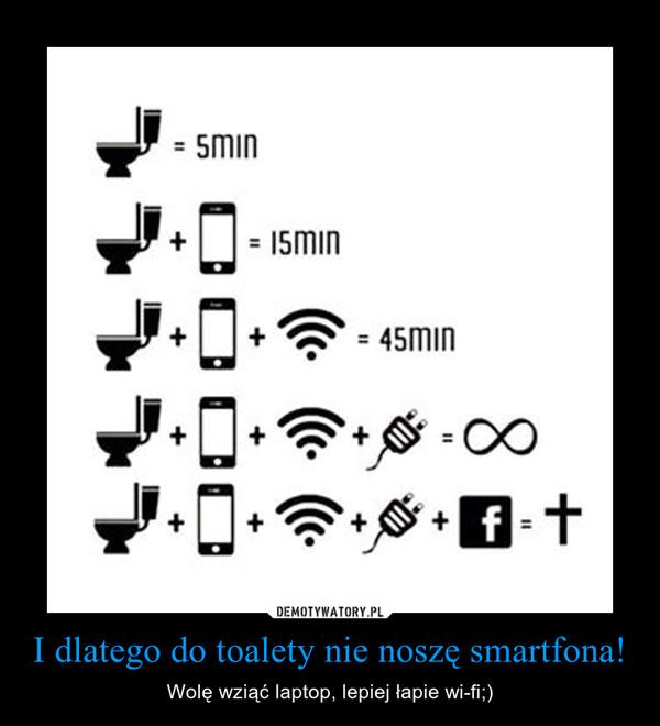 I dlatego do toalety nie noszę smartfona! – Wolę wziąć laptop, lepiej łapie wi-fi;)