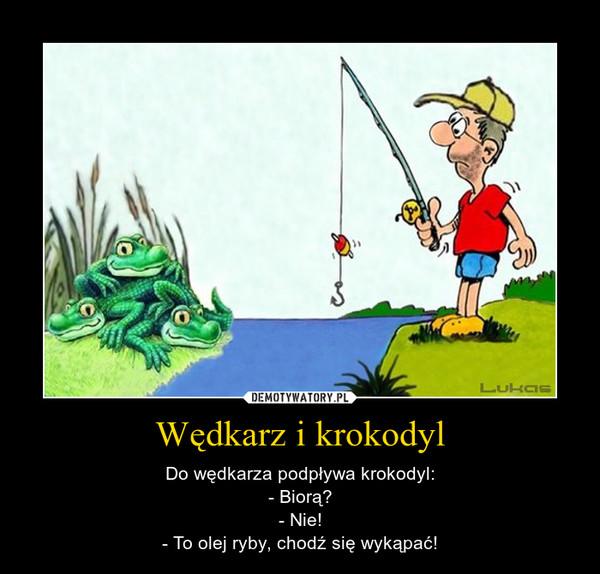 Wędkarz i krokodyl – Do wędkarza podpływa krokodyl:- Biorą?- Nie!- To olej ryby, chodź się wykąpać!