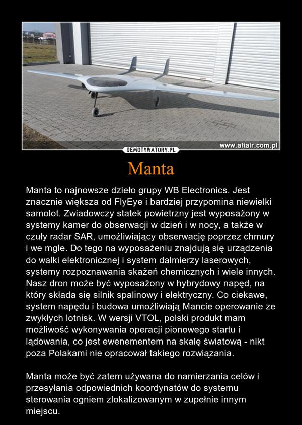 Manta – Manta to najnowsze dzieło grupy WB Electronics. Jest znacznie większa od FlyEye i bardziej przypomina niewielki samolot. Zwiadowczy statek powietrzny jest wyposażony w systemy kamer do obserwacji w dzień i w nocy, a także w czuły radar SAR, umożliwiający obserwację poprzez chmury i we mgle. Do tego na wyposażeniu znajdują się urządzenia do walki elektronicznej i system dalmierzy laserowych, systemy rozpoznawania skażeń chemicznych i wiele innych. Nasz dron może być wyposażony w hybrydowy napęd, na który składa się silnik spalinowy i elektryczny. Co ciekawe, system napędu i budowa umożliwiają Mancie operowanie ze zwykłych lotnisk. W wersji VTOL, polski produkt mam możliwość wykonywania operacji pionowego startu i lądowania, co jest ewenementem na skalę światową - nikt poza Polakami nie opracował takiego rozwiązania.Manta może być zatem używana do namierzania celów i przesyłania odpowiednich koordynatów do systemu sterowania ogniem zlokalizowanym w zupełnie innym miejscu.
