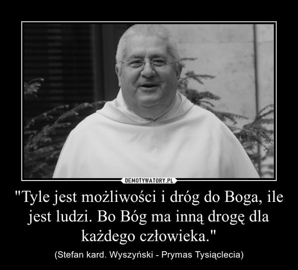 """""""Tyle jest możliwości i dróg do Boga, ile jest ludzi. Bo Bóg ma inną drogę dla każdego człowieka."""" – (Stefan kard. Wyszyński - Prymas Tysiąclecia)"""