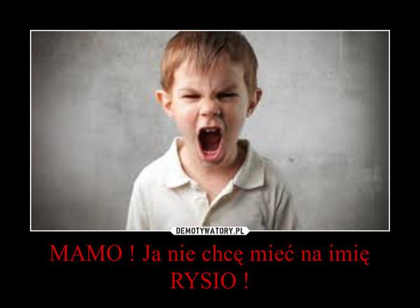 MAMO ! Ja nie chcę mieć na imię RYSIO ! –