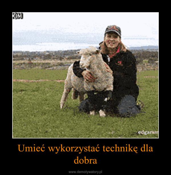 Umieć wykorzystać technikę dla dobra –