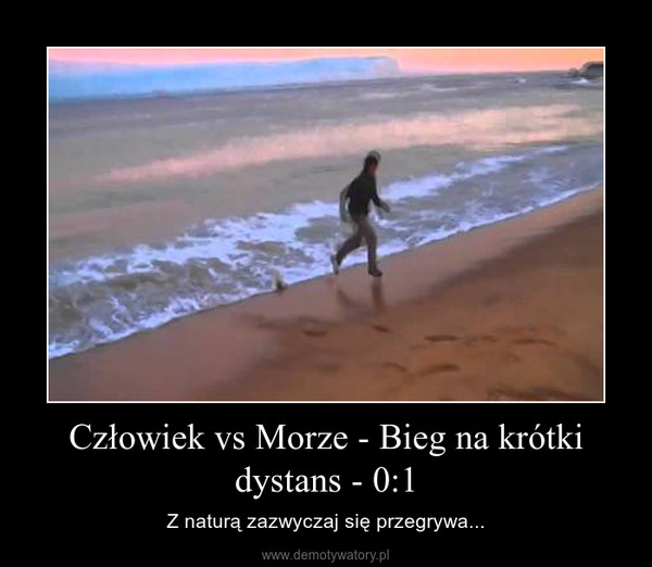 Człowiek vs Morze - Bieg na krótki dystans - 0:1 – Z naturą zazwyczaj się przegrywa...