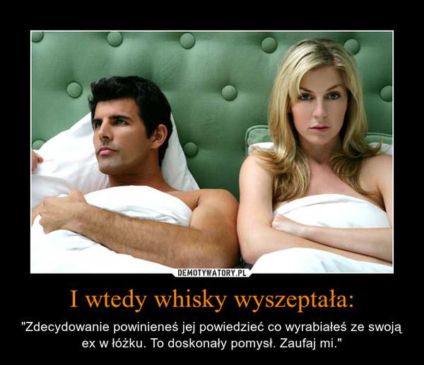 """I wtedy whisky wyszeptała: – """"Zdecydowanie powinieneś jej powiedzieć co wyrabiałeś ze swoją ex w łóżku. To doskonały pomysł. Zaufaj mi."""""""