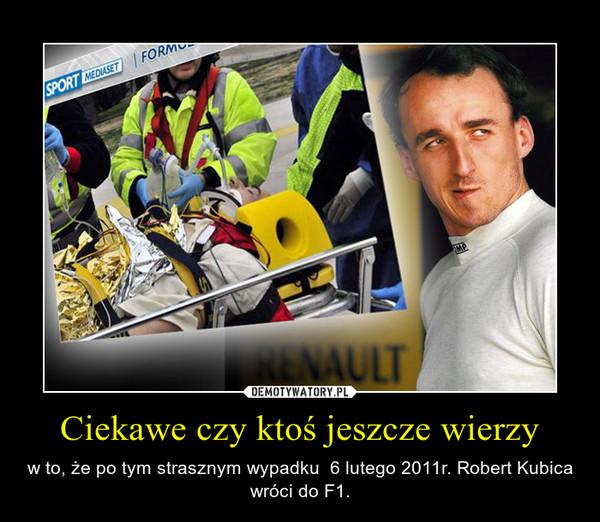 Ciekawe czy ktoś jeszcze wierzy – w to, że po tym strasznym wypadku  6 lutego 2011r. Robert Kubica wróci do F1.