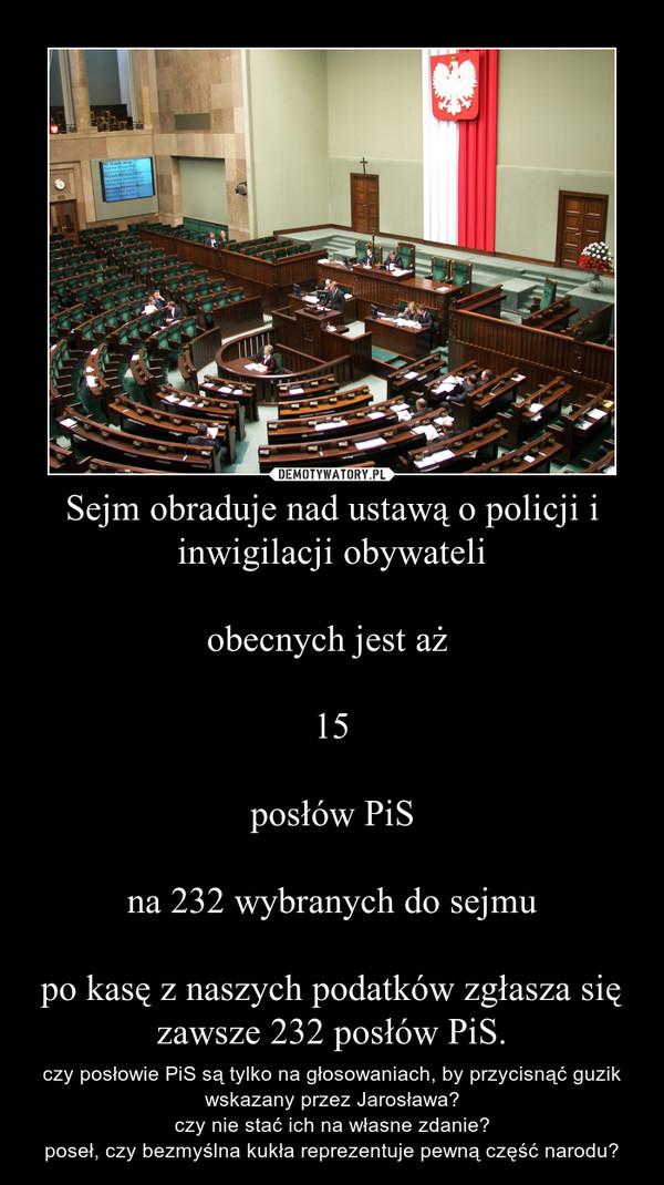 Sejm obraduje nad ustawą o policji i inwigilacji obywateliobecnych jest aż 15posłów PiSna 232 wybranych do sejmupo kasę z naszych podatków zgłasza się zawsze 232 posłów PiS. – czy posłowie PiS są tylko na głosowaniach, by przycisnąć guzik wskazany przez Jarosława?czy nie stać ich na własne zdanie?poseł, czy bezmyślna kukła reprezentuje pewną część narodu?