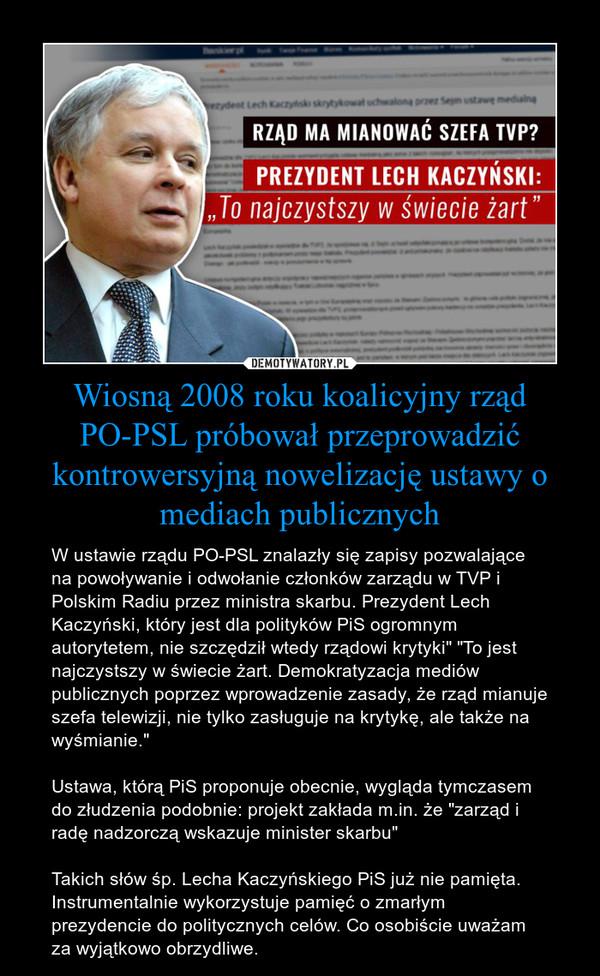 """Wiosną 2008 roku koalicyjny rząd PO-PSL próbował przeprowadzić kontrowersyjną nowelizację ustawy o mediach publicznych – W ustawie rządu PO-PSL znalazły się zapisy pozwalające na powoływanie i odwołanie członków zarządu w TVP i Polskim Radiu przez ministra skarbu. Prezydent Lech Kaczyński, który jest dla polityków PiS ogromnym autorytetem, nie szczędził wtedy rządowi krytyki"""" """"To jest najczystszy w świecie żart. Demokratyzacja mediów publicznych poprzez wprowadzenie zasady, że rząd mianuje szefa telewizji, nie tylko zasługuje na krytykę, ale także na wyśmianie.""""Ustawa, którą PiS proponuje obecnie, wygląda tymczasem do złudzenia podobnie: projekt zakłada m.in. że """"zarząd i radę nadzorczą wskazuje minister skarbu"""" Takich słów śp. Lecha Kaczyńskiego PiS już nie pamięta. Instrumentalnie wykorzystuje pamięć o zmarłym prezydencie do politycznych celów. Co osobiście uważam za wyjątkowo obrzydliwe."""