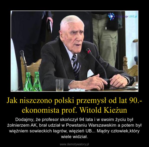 Jak niszczono polski przemysł od lat 90.- ekonomista prof. Witold Kieżun – Dodajmy, że profesor skończył 94 lata i w swoim życiu był żołnierzem AK, brał udział w Powstaniu Warszawskim a potem był więźniem sowieckich łagrów, więzień UB... Mądry człowiek,który wiele widział.