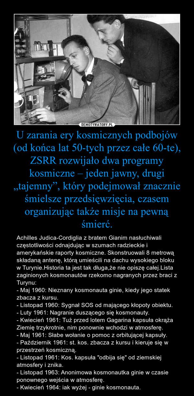 """U zarania ery kosmicznych podbojów (od końca lat 50-tych przez całe 60-te), ZSRR rozwijało dwa programy kosmiczne – jeden jawny, drugi """"tajemny"""", który podejmował znacznie śmielsze przedsięwzięcia, czasem organizując także misje na pewną śmierć. – Achilles Judica-Cordiglia z bratem Gianim nasłuchiwali częstotliwości odnajdując w szumach radzieckie i amerykańskie raporty kosmiczne. Skonstruowali 8 metrową składaną antenę, którą umieścili na dachu wysokiego bloku w Turynie.Historia ta jest tak długa,że nie opiszę całej.Lista zaginionych kosmonautów rzekomo nagranych przez braci z Turynu:- Maj 1960: Nieznany kosmonauta ginie, kiedy jego statek zbacza z kursu.- Listopad 1960: Sygnał SOS od mającego kłopoty obiektu.- Luty 1961: Nagranie duszącego się kosmonauty.- Kwiecień 1961: Tuż przed lotem Gagarina kapsuła okrąża Ziemię trzykrotnie, nim ponownie wchodzi w atmosferę.- Maj 1961: Słabe wołanie o pomoc z orbitującej kapsuły.- Październik 1961: st. kos. zbacza z kursu i kieruje się w przestrzeń kosmiczną.- Listopad 1961: Kos. kapsuła """"odbija się"""" od ziemskiej atmosfery i znika.- Listopad 1963: Anonimowa kosmonautka ginie w czasie ponownego wejścia w atmosferę.- Kwiecień 1964: iak wyżej - ginie kosmonauta."""