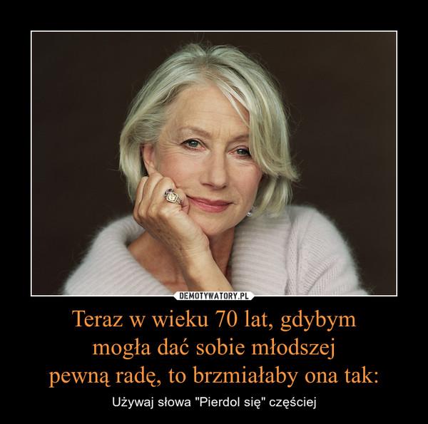 """Teraz w wieku 70 lat, gdybym mogła dać sobie młodszej pewną radę, to brzmiałaby ona tak: – Używaj słowa """"Pierdol się"""" częściej"""