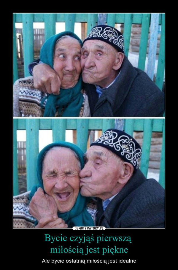 Bycie czyjąś pierwszą miłością jest piękne – Ale bycie ostatnią miłością jest idealne