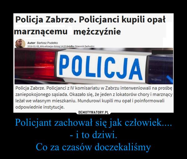 Policjant zachował się jak człowiek....- i to dziwi.Co za czasów doczekaliśmy –