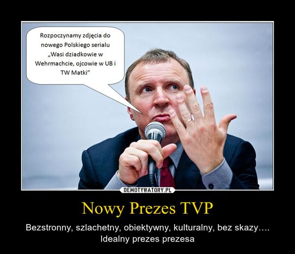 Nowy Prezes TVP – Bezstronny, szlachetny, obiektywny, kulturalny, bez skazy…. Idealny prezes prezesa