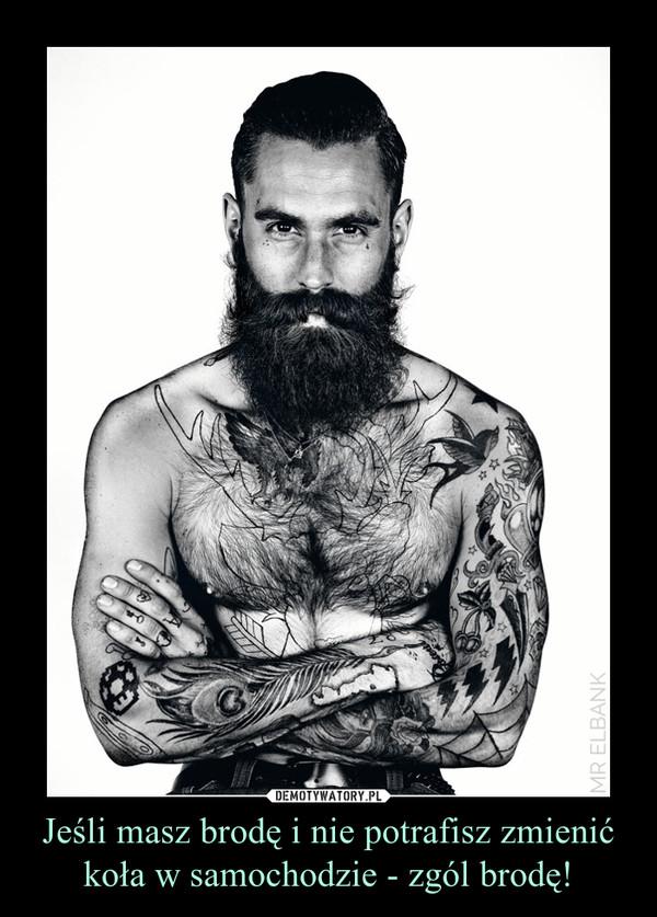 Jeśli masz brodę i nie potrafisz zmienić koła w samochodzie - zgól brodę! –